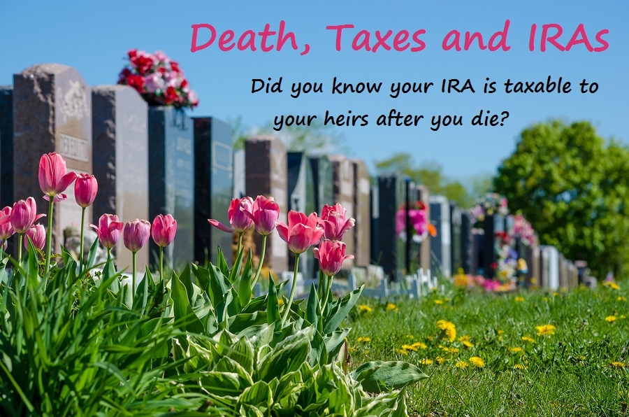 IRAs are taxable after you die.
